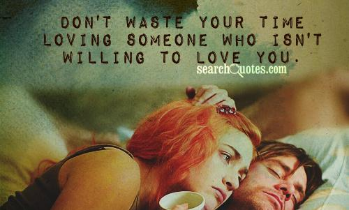 Don't waste your time loving someone who isn't willing to love you.