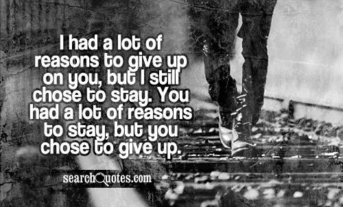 I had a lot of reasons to give up on you, but I still chose to stay. You had a lot of reasons to stay, but you chose to give up.
