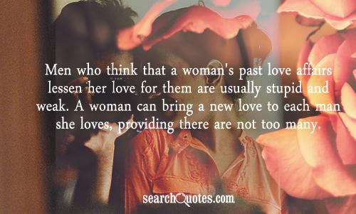 Men who think that a woman's past love affairs lessen her love for them are usually stupid and weak. A woman can bring a new love to each man she loves, providing there are not too many.
