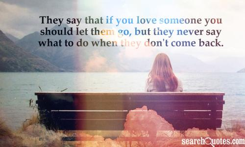 They say that if you love someone you should let them go, but they never say what to do when they don't come back.