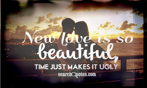 New love is so beautiful, time just makes it ugly.