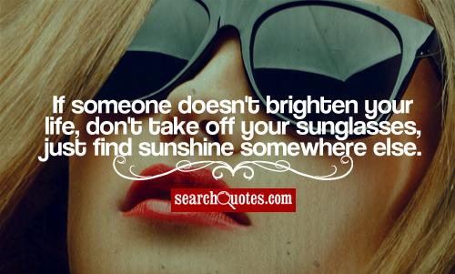 If someone doesn't brighten your life, don't take off your sunglasses, just find sunshine somewhere else.