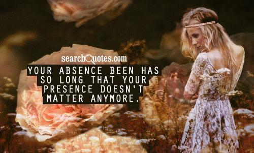 Your absence been has so long that your presence doesn't matter anymore.