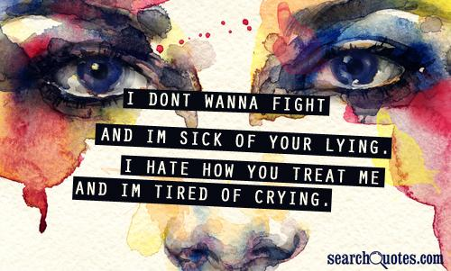 I dont wanna fight and Im sick of your lying. I hate how you treat me and Im tired of crying.