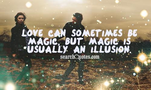 Love can sometimes be magic, but magic is usually an illusion.