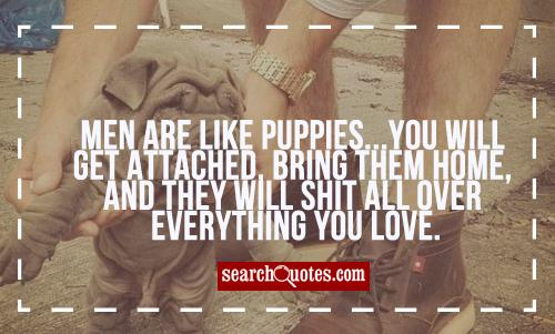 Men are like puppies...you will get attached, bring them home, and they will shit all over everything you love.