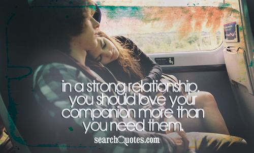 In a strong relationship, you should love your companion more than you need them.