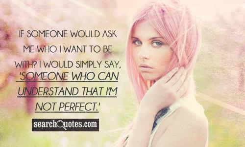 If someone would ask me who I want to be with? I would simply say, 'Someone who can understand that I'm not perfect.'