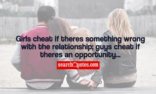 Girls cheat if theres something wrong with the relationship; guys cheat if theres an opportunity...