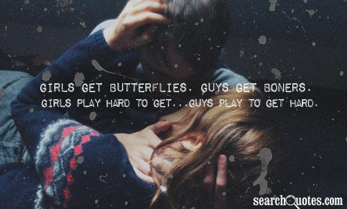 Girls get butterflies. Guys get boners. Girls play hard to get...Guys play to get hard.