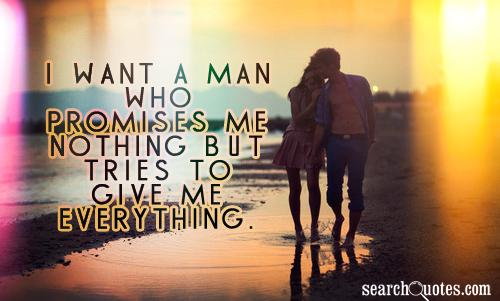 I want a man who promises me nothing but tries to give me everything.