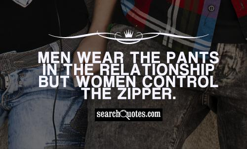 Men wear the pants in the relationship but women control the zipper.