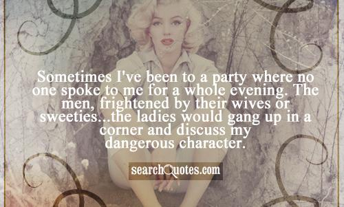 Sometimes I've been to a party where no one spoke to me for a whole evening. The men, frightened by their wives or sweeties...the ladies would gang up in a corner and discuss my dangerous character.
