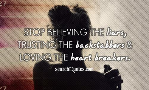 Stop believing the liars, trusting the backstabbers and loving the heart breakers.