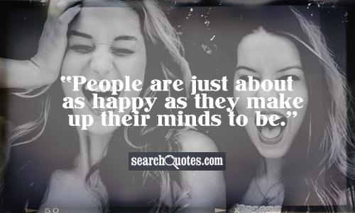 People are just about as happy as they make up their minds to be.