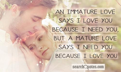 An immature love says I love you because I need you, but a mature love says I need you because I love you.
