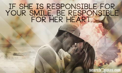 If she is responsible for your smile, be responsible for her heart.
