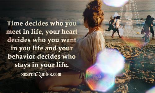 Time decides who you meet in life, your heart decides who you want in you life and your behavior decides who stays in your life.