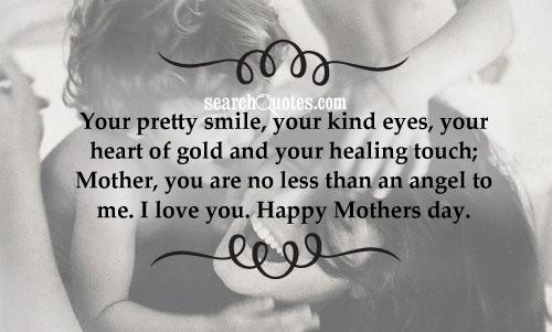 Your pretty smile, your kind eyes, your heart of gold and your healing touch; Mother, you are no less than an angel to me. I love you. Happy Mothers day.