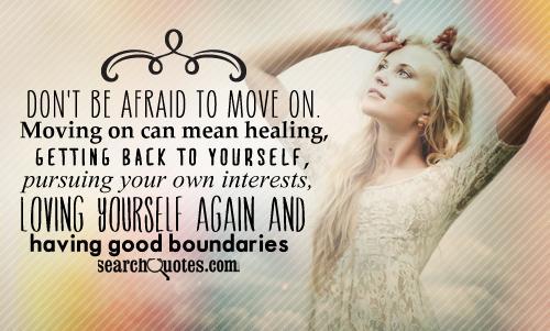 Don't be afraid to move on. Moving on can mean healing, getting back to yourself, pursuing your own interests, loving yourself again and having good boundaries.