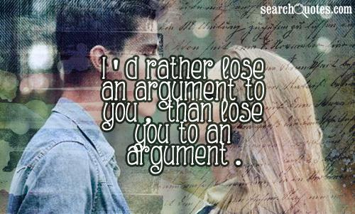 I'd rather lose an argument to you, than lose you to an argument.