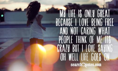 My life is only great because I love being free and not caring what people think of me its crazy but I love saying oh well life goes on.