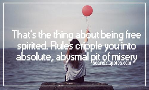 That's the thing about being free spirited. Rules cripple you into absolute, abysmal pit of misery.