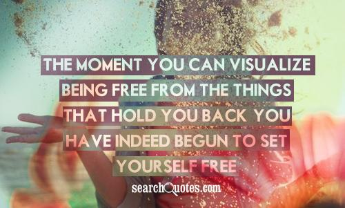 The moment you can visualize being free from the things that hold you back, you have indeed begun to set yourself free.