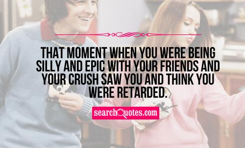 That moment when you were being silly and epic with your friends and your crush saw you and think you were retarded.
