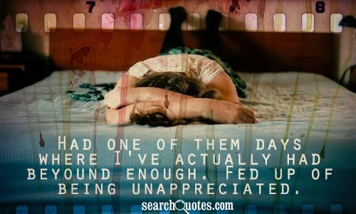Had one of them days where I've actually had beyound enough. Fed up of being unappreciated.
