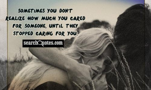 Sometimes you don't realize how much you cared for someone, until they stopped caring for you.