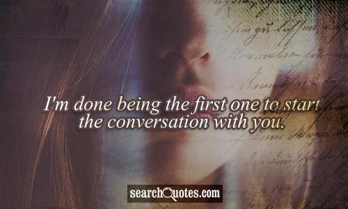 I'm done being the first one to start the conversation with you.