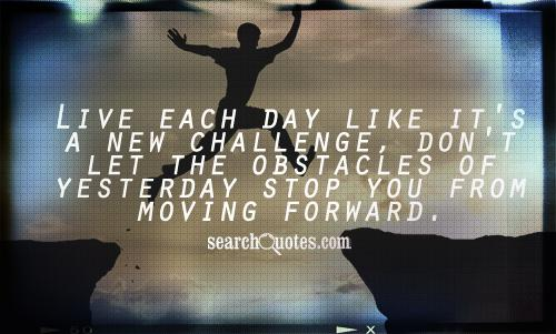 Live each day like it's a new challenge, don't let the obstacles of yesterday stop you from moving forward.