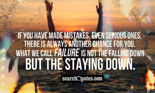 If you have made mistakes, even serious ones, there is always another chance for you. What we call failure is not the falling down but the staying down.