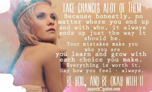Take chances alot of them. Because honestly, no matter where you end up - and with who, it always ends up just the way it should be. Your mistakes make you who you are... you learn and grow with each choice you make. Everything is worth it. Say how you feel - always. Be you, and be okay with it.
