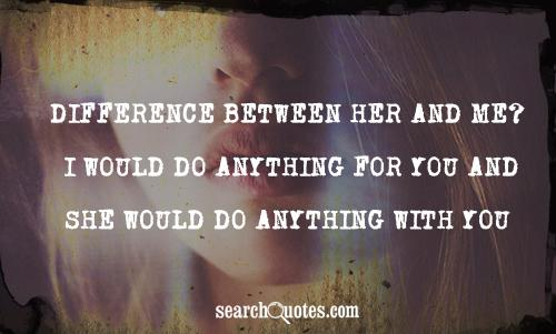 Difference between her and me? I would do anything for you and she would do anything with you.