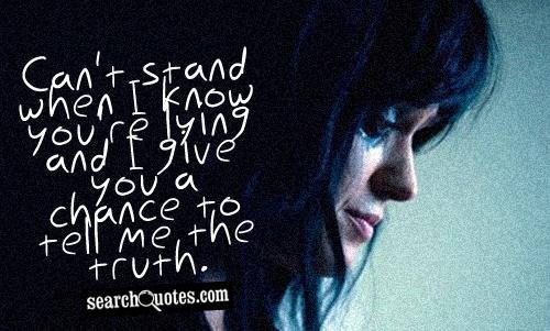 Can't stand when I know you're lying and I give you a chance to tell me the truth.