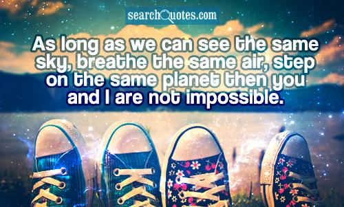 As long as we can see the same sky, breathe the same air, step on the same planet then you and I are not impossible.