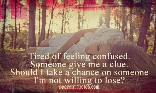 Tired of feeling confused. Someone give me a clue. Should I take a chance on someone I'm not willing to lose?