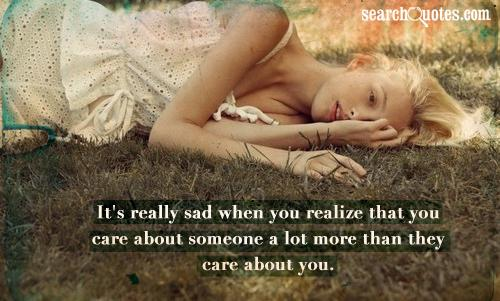 It's really sad when you realize that you care about someone a lot more than they care about you.