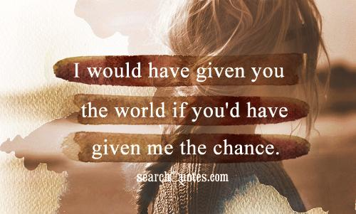 I would have given you the world if you'd have given me the chance.