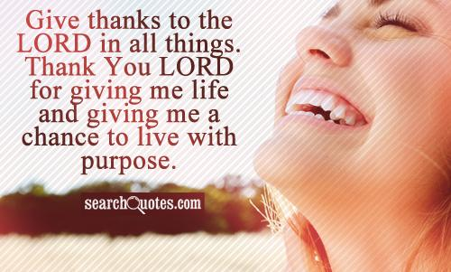 Give thanks to the LORD in all things. Thank You LORD for giving me life and giving me a chance to live with purpose.