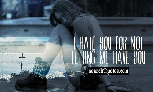 I hate you for not letting me have you.