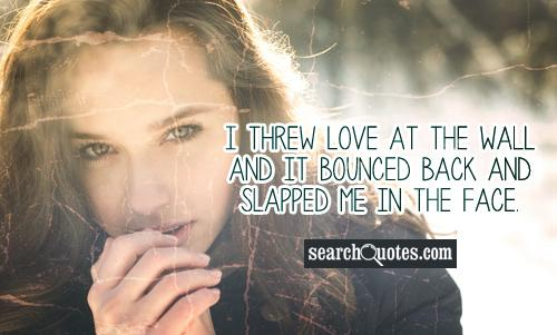 I threw love at the wall and it bounced back and slapped me in the face.