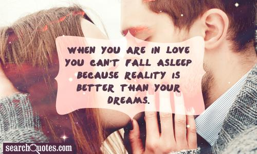 When you are in Love you can't fall asleep because reality is better than your dreams.