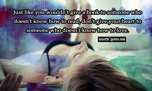 Just like you wouldn't give a book to someone who doesn't know how to read, don't give your heart to someone who doesn't know how to love.