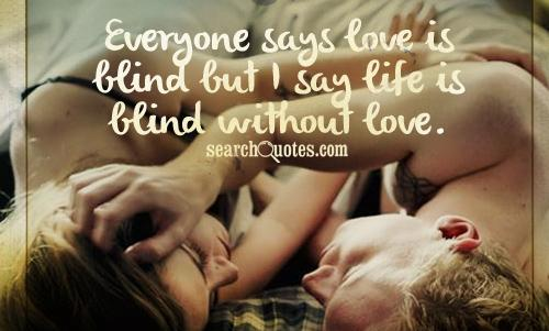 Everyone says love is blind but I say life is blind without love.