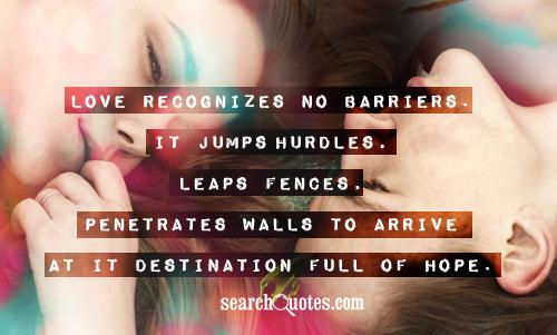 Love recognizes no barriers. It jumps hurdles, leaps fences, penetrates walls to arrive at it destination full of hope.
