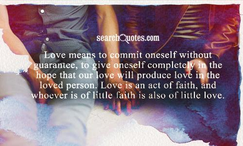 Love means to commit oneself without guarantee, to give oneself completely in the hope that our love will produce love in the loved person. Love is an act of faith, and whoever is of little faith is also of little love.