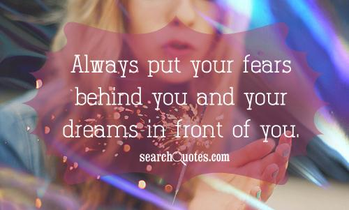 Always put your fears behind you and your dreams in front of you.